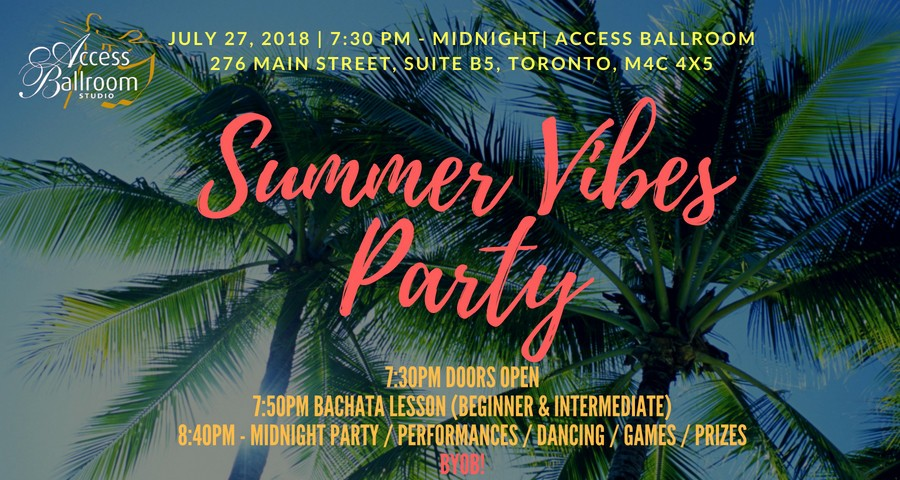 summer vibes party JULY 27, 2018 | 7:30 PM - MIDNIGHT| ACCESS BALLROOM 276 MAIN STREET, SUITE B5, TORONTO, M4C 4X5 7:30PM DOORS OPEN 7:50PM BACHATA LESSON (BEGINNER & INTERMEDIATE) 8:40PM - MIDNIGHT PARTY / PERFORMANCES / DANCING / GAMES / PRIZES BYOB! access ballroom